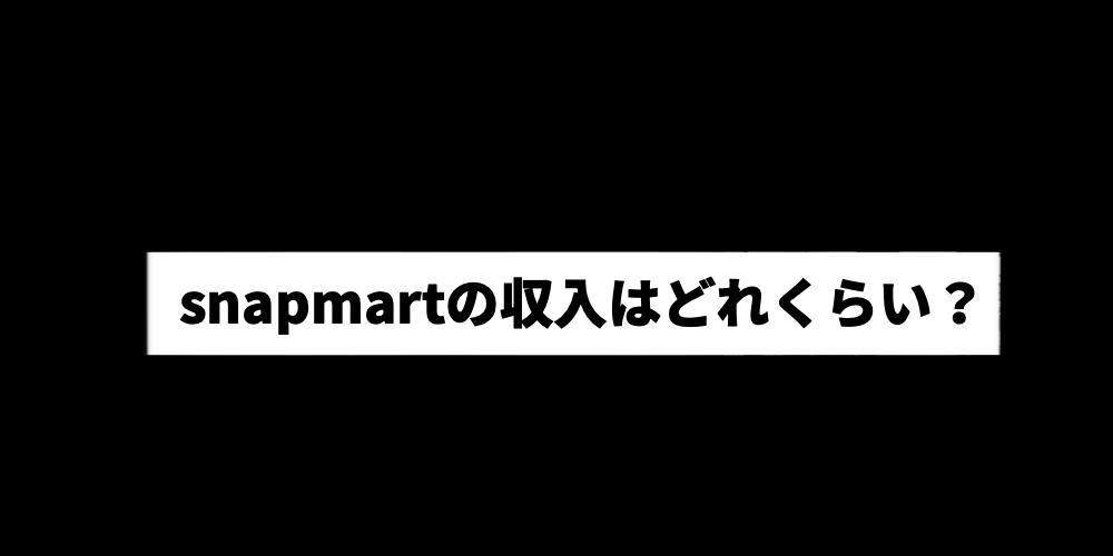 snapmartの収入はどれくらい?