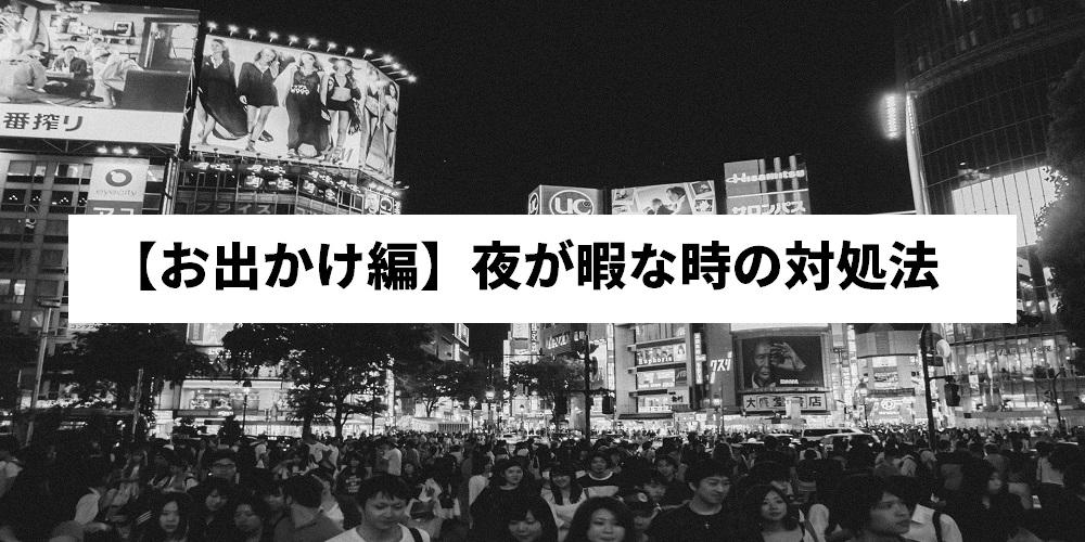 【お出かけ編】夜が暇な時の対処法
