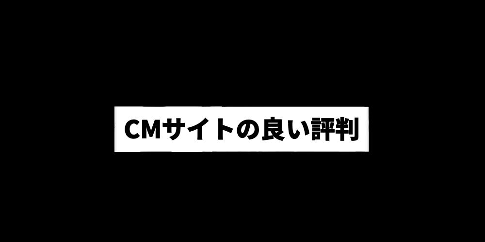 CMサイトの良い評判