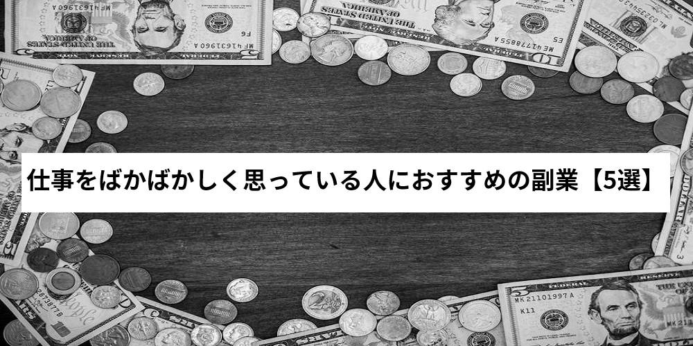 仕事をばかばかしく思っている人におすすめの副業【5選】