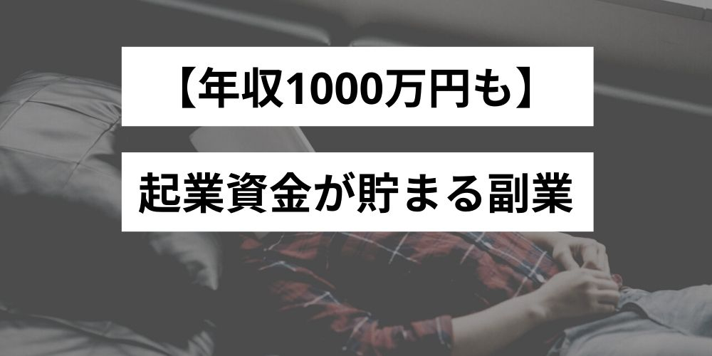 【年収1000万円も】起業資金をためることのできる副業