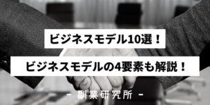 【2020】ビジネスモデル10選!ビジネスモデルの4要素も解説!