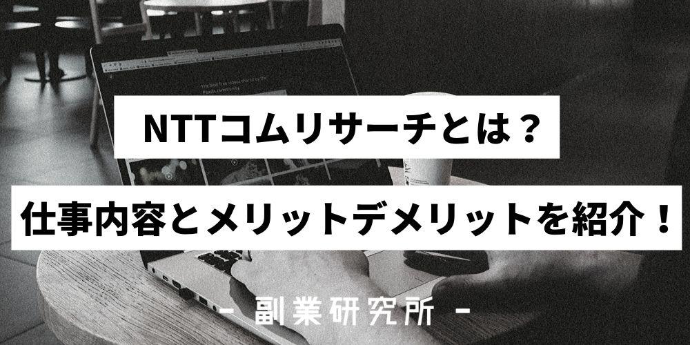 NTTコムリサーチとは?仕事内容とメリットデメリットを紹介!