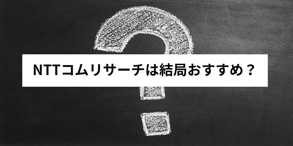 NTTコムリサーチは結局おすすめ?
