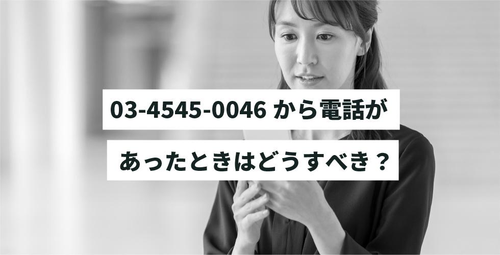 03-4545-0046から電話があったときはどうすべき?