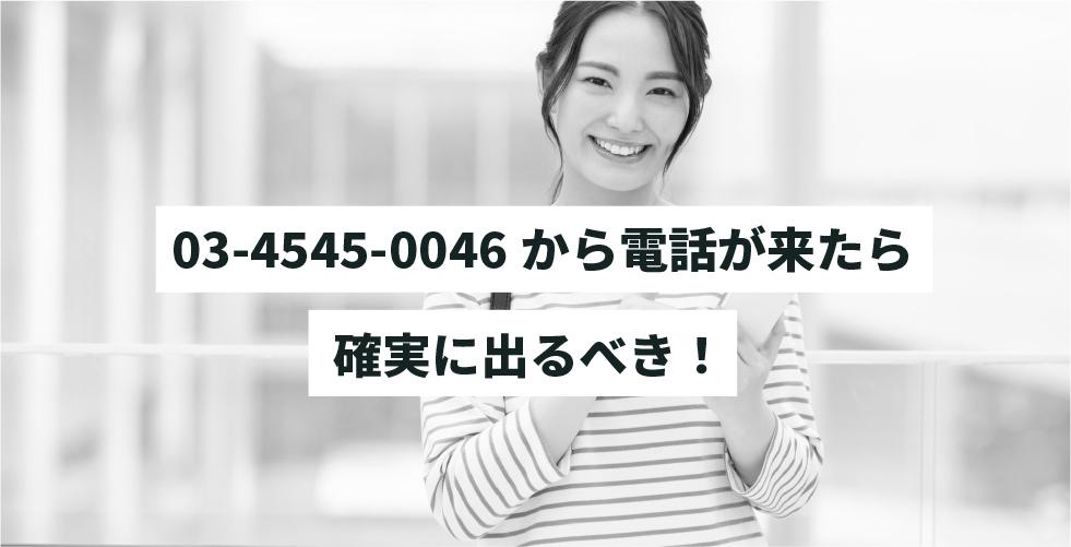 03-4545-0046から電話が来たら確実に出るべき!