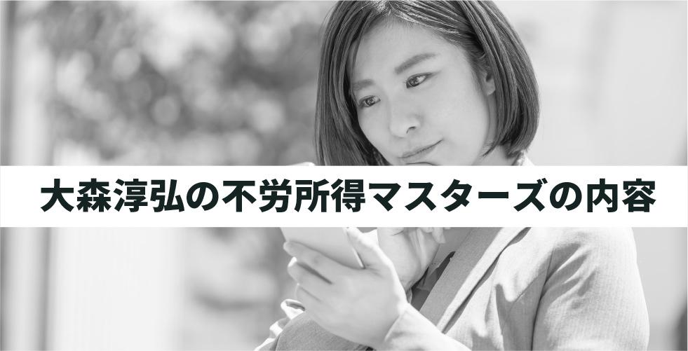 大森淳弘の不労所得マスターズの内容